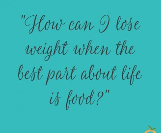 How can I lose weight when the best part about life is food?