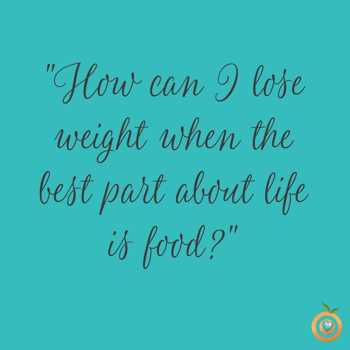 How can I lose weight when the best part about life is food? How to find pleasure in food AND life.