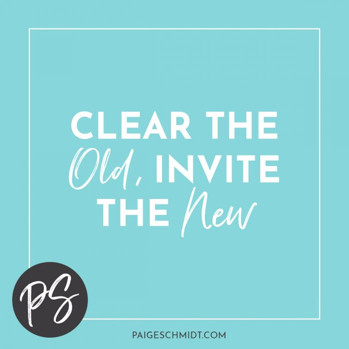 "Clear the old, invite the new. The first comes before the other. It's that time of year when when I'm ready for ""fresh.""And make space for the new."