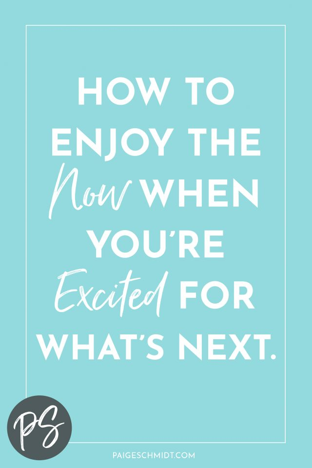 Learn How to Enjoy the Present When You're Excited for What's Next.