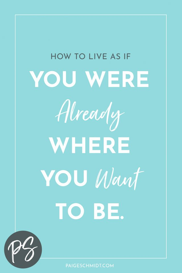 Read Paige Schmidt's Insight on How to Live as if You Were Already Where You Want to be.